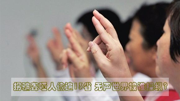 拐骗聋哑人偷遍13省 无声世界被谁操纵?