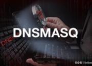 【漏洞预警】dnsmasq: 多个严重漏洞预警